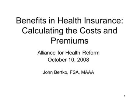1 Benefits in Health Insurance: Calculating the Costs and Premiums Alliance for Health Reform October 10, 2008 John Bertko, FSA, MAAA.