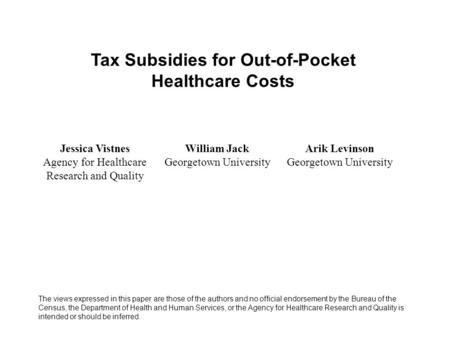 Tax Subsidies for Out-of-Pocket Healthcare Costs Jessica Vistnes Agency for Healthcare Research and Quality William Jack Georgetown University Arik Levinson.
