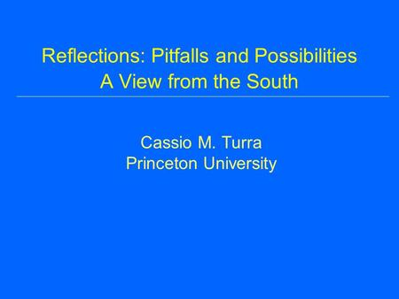 Reflections: Pitfalls and Possibilities A View from the South Cassio M. Turra Princeton University.