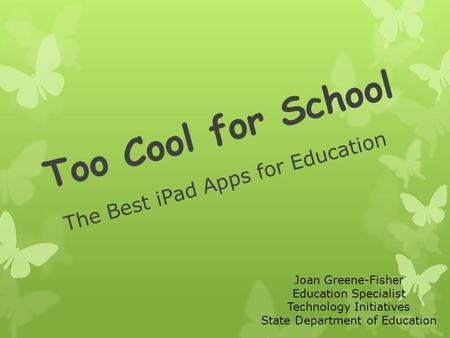 Too Cool for School The Best iPad Apps for Education Joan Greene-Fisher Education Specialist Technology Initiatives State Department of Education.