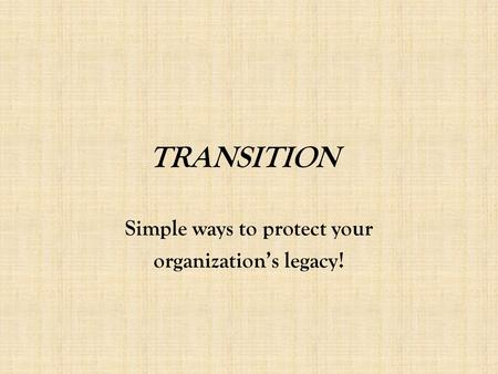 TRANSITION Simple ways to protect your organization's legacy!
