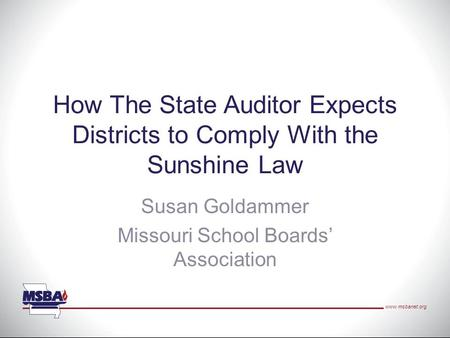 Www.msbanet.org How The State Auditor Expects Districts to Comply With the Sunshine Law Susan Goldammer Missouri School Boards' Association.