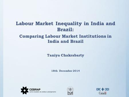 Labour Market Inequality in India and Brazil: Comparing Labour Market Institutions in India and Brazil Taniya Chakrabarty 18th December 2014.