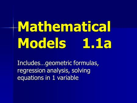 Mathematical Models 1.1a Includes…geometric formulas, regression analysis, solving equations in 1 variable.