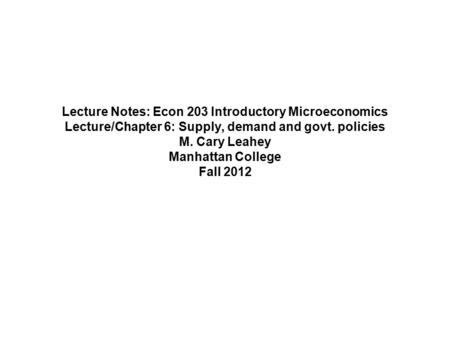Lecture Notes: Econ 203 Introductory Microeconomics Lecture/Chapter 6: Supply, demand and govt. policies M. Cary Leahey Manhattan College Fall 2012.