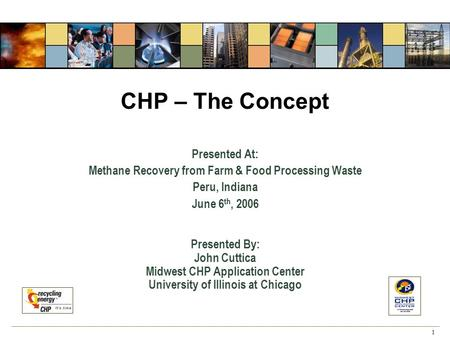 1 CHP – The Concept Presented At: Methane Recovery from Farm & Food Processing Waste Peru, Indiana June 6 th, 2006 Presented By: John Cuttica Midwest CHP.