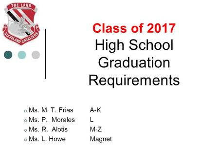Class of 2017 High School Graduation Requirements o Ms. M. T. Frias A-K o Ms. P. Morales L o Ms. R. Alotis M-Z o Ms. L. HoweMagnet.