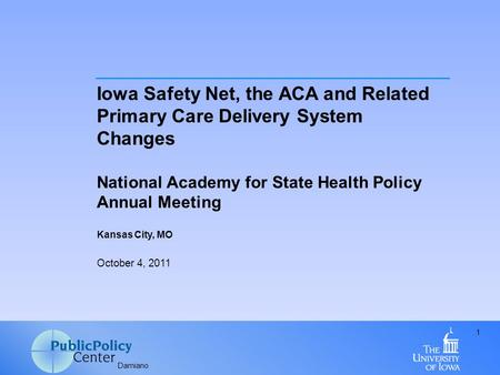 Damiano 1 Iowa Safety Net, the ACA and Related Primary Care Delivery System Changes National Academy for State Health Policy Annual Meeting Kansas City,