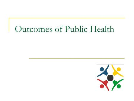 Outcomes of Public Health. Healthy community To bring better health to the whole community.