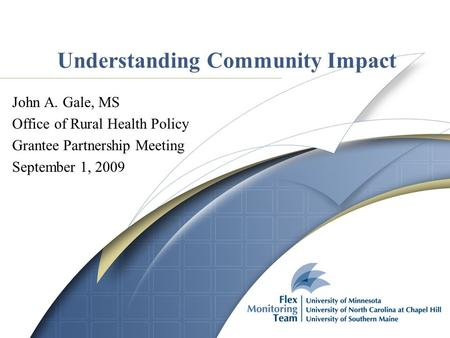 Understanding Community Impact John A. Gale, MS Office of Rural Health Policy Grantee Partnership Meeting September 1, 2009.