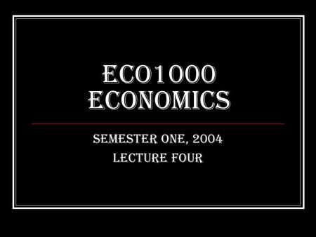 ECO1000 Economics Semester One, 2004 Lecture Four.
