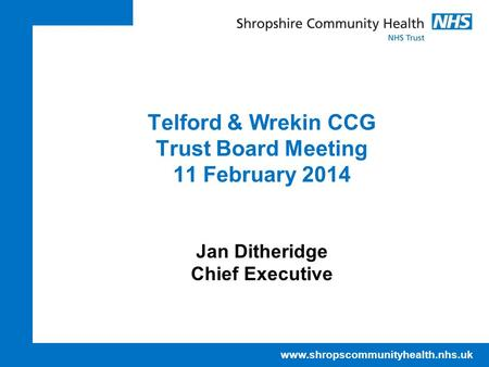 Www.shropscommunityhealth.nhs.uk Telford & Wrekin CCG Trust Board Meeting 11 February 2014 Jan Ditheridge Chief Executive.