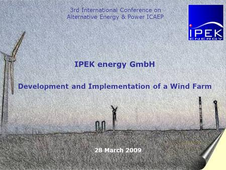 1 IPEK energy GmbH Development and Implementation of a Wind Farm 3rd International Conference on Alternative Energy & Power ICAEP 28 March 2009.