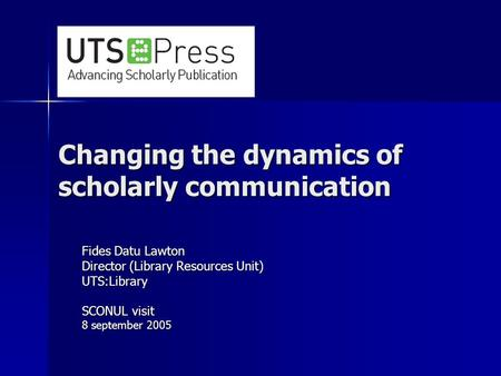 Changing the dynamics of scholarly communication Fides Datu Lawton Director (Library Resources Unit) UTS:Library SCONUL visit 8 september 2005.