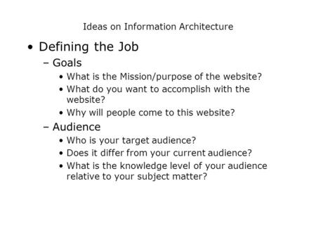Ideas on Information Architecture Defining the Job –Goals What is the Mission/purpose of the website? What do you want to accomplish with the website?