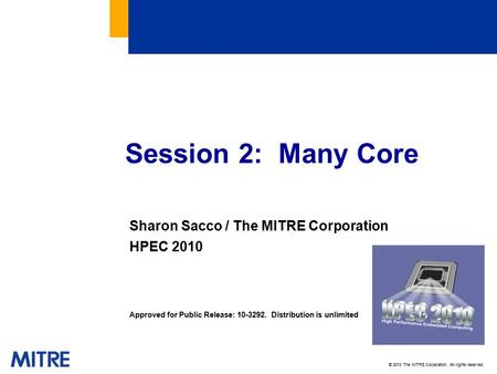 © 2010 The MITRE Corporation. All rights reserved. Session 2: Many Core Sharon Sacco / The MITRE Corporation HPEC 2010 Approved for Public Release: 10-3292.