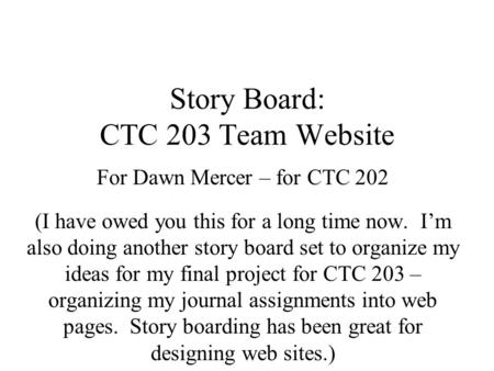 Story Board: CTC 203 Team Website For Dawn Mercer – for CTC 202 (I have owed you this for a long time now. I'm also doing another story board set to organize.