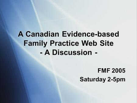 A Canadian Evidence-based Family Practice Web Site - A Discussion - FMF 2005 Saturday 2-5pm FMF 2005 Saturday 2-5pm.