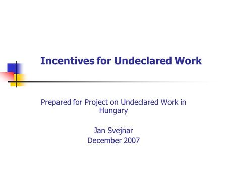 Incentives for Undeclared Work Prepared for Project on Undeclared Work in Hungary Jan Svejnar December 2007.
