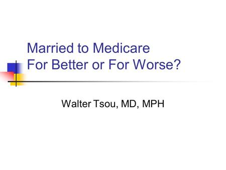 Married to Medicare For Better or For Worse? Walter Tsou, MD, MPH.