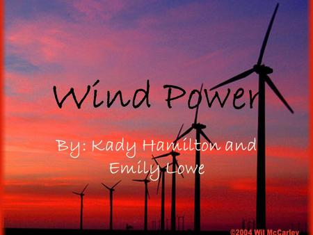 Wind Power By: Kady Hamilton and Emily Lowe. Primary energy source Wind– clean and renewable – Doesn't release harmful gases- CO2 or nitrogen oxides into.