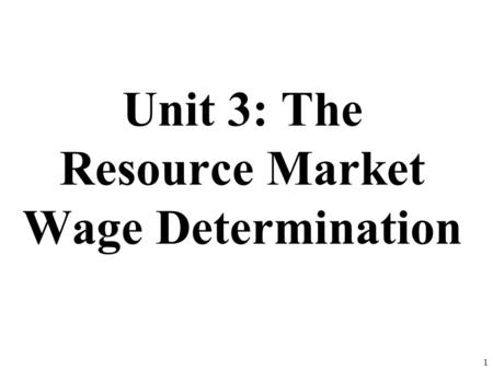 Unit 3: The Resource Market Wage Determination 1.