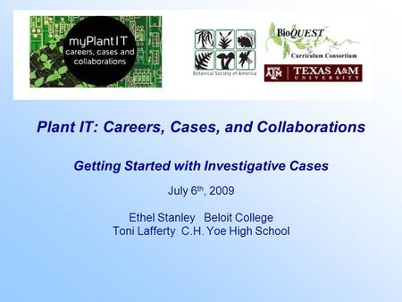 Plant IT: Careers, Cases, and Collaborations Getting Started with Investigative Cases July 6 th, 2009 Ethel Stanley Beloit College Toni Lafferty C.H. Yoe.
