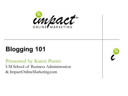 Presented by Karen Porter UM School of Business Administration & ImpactOnlineMarketing.com Blogging 101.