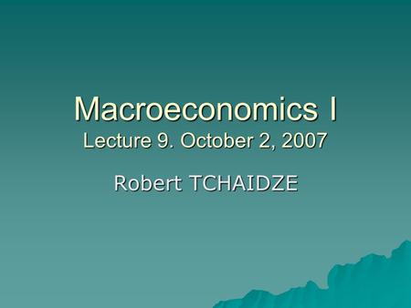 Macroeconomics I Lecture 9. October 2, 2007 Robert TCHAIDZE.
