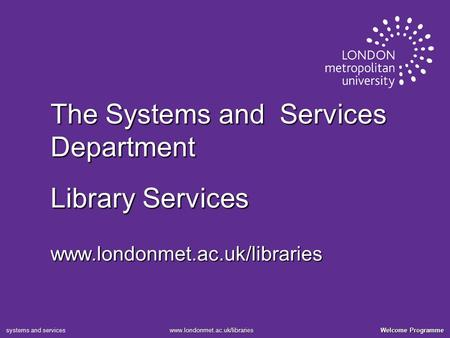 Welcome Programme www.londonmet.ac.uk/libraries systems and services The Systems and Services Department Library Services www.londonmet.ac.uk/libraries.