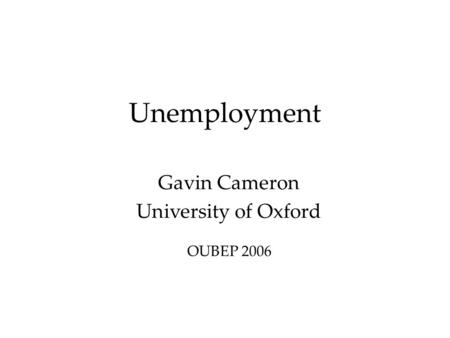 Unemployment Gavin Cameron University of Oxford OUBEP 2006.