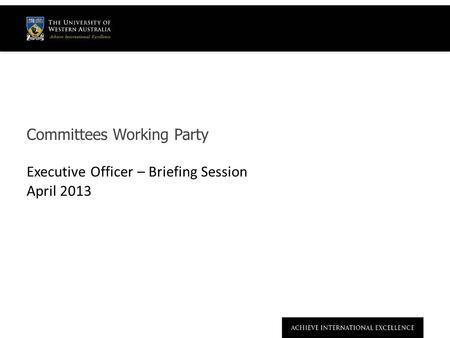 Committees Working Party Executive Officer – Briefing Session April 2013.