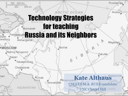 Technology Strategies for teaching Russia and its Neighbors Kate Althaus CSEEES M.A. RUES candidate UNC Chapel Hill.