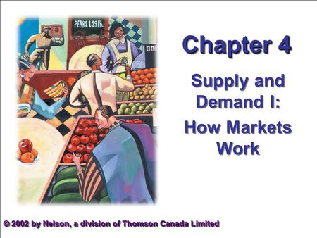 Chapter 4 Supply and Demand I: How Markets Work Supply and Demand I: How Markets Work © 2002 by Nelson, a division of Thomson Canada Limited.