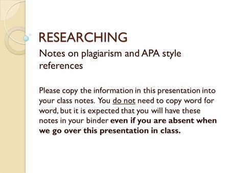 RESEARCHING Notes on plagiarism and APA style references Please copy the information in this presentation into your class notes. You do not need to copy.