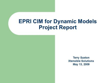 EPRI CIM for Dynamic Models Project Report Terry Saxton Xtensible Solutions May 13, 2009.