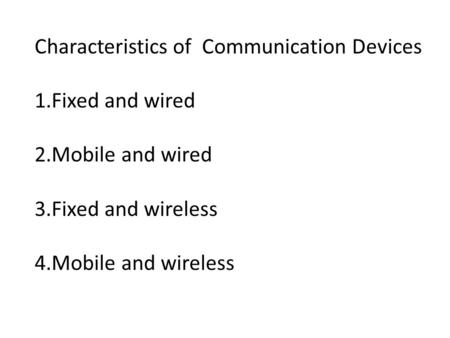 Characteristics of Communication Devices 1.Fixed and wired 2.Mobile and wired 3.Fixed and wireless 4.Mobile and wireless.