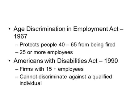 Age Discrimination in Employment Act – 1967 –Protects people 40 – 65 from being fired –25 or more employees Americans with Disabilities Act – 1990 –Firms.