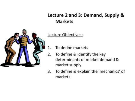 Lecture 2 and 3: Demand, Supply & Markets Lecture Objectives: 1.To define markets 2.To define & identify the key determinants of market demand & market.