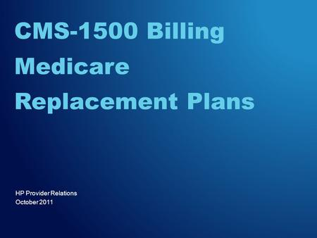 HP Provider Relations October 2011 CMS-1500 Billing Medicare Replacement Plans.