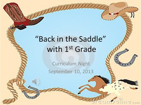 """Back in the Saddle"" with 1 st Grade Curriculum Night September 10, 2013."
