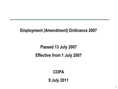 1 Employment (Amendment) Ordinance 2007 Passed 13 July 2007 Effective from 1 July 2007 COPA 9 July 2011.