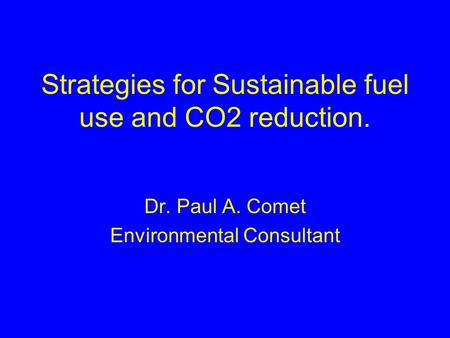 Strategies for Sustainable fuel use and CO2 reduction. Dr. Paul A. Comet Environmental Consultant.