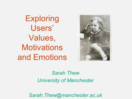 Exploring Users' Values, Motivations and Emotions Sarah Thew University of Manchester