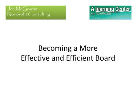 Becoming a More Effective and Efficient Board Jan McGowan Nonprofit Consulting.