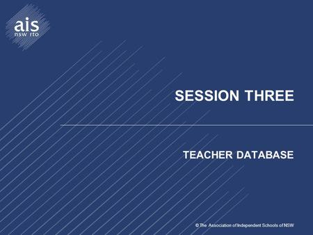 © The Association of Independent Schools of NSW SESSION THREE TEACHER DATABASE.