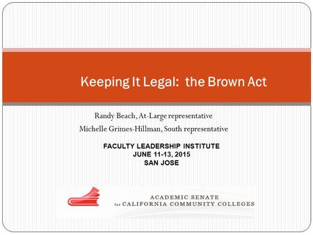 Randy Beach, At-Large representative Michelle Grimes-Hillman, South representative FACULTY LEADERSHIP INSTITUTE JUNE 11-13, 2015 SAN JOSE Keeping It Legal: