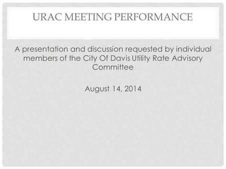 URAC MEETING PERFORMANCE A presentation and discussion requested by individual members of the City Of Davis Utility Rate Advisory Committee August 14,