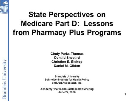 1 State Perspectives on Medicare Part D: Lessons from Pharmacy Plus Programs Cindy Parks Thomas Donald Shepard Christine E. Bishop Daniel M. Gilden Brandeis.
