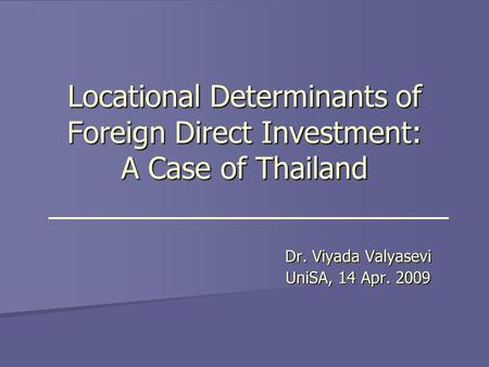 Locational Determinants of Foreign Direct Investment: A Case of Thailand Dr. Viyada Valyasevi UniSA, 14 Apr. 2009.